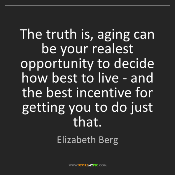 Elizabeth Berg: The truth is, aging can be your realest opportunity to...