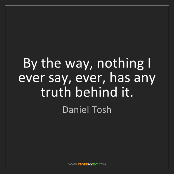 Daniel Tosh: By the way, nothing I ever say, ever, has any truth behind...