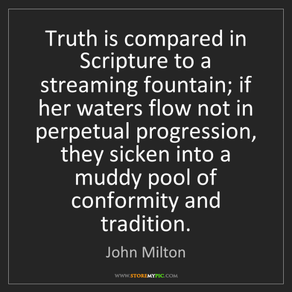 John Milton: Truth is compared in Scripture to a streaming fountain;...
