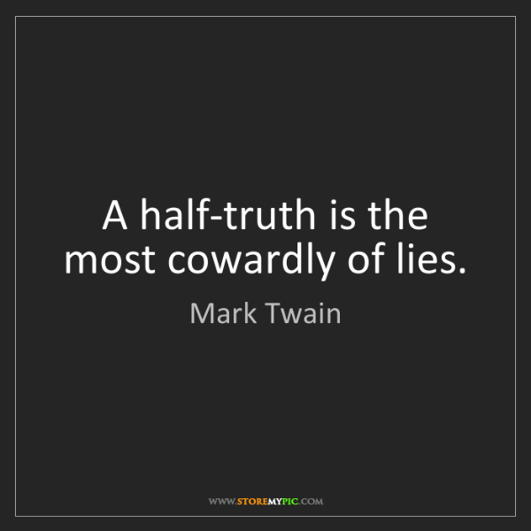 Mark Twain: A half-truth is the most cowardly of lies.