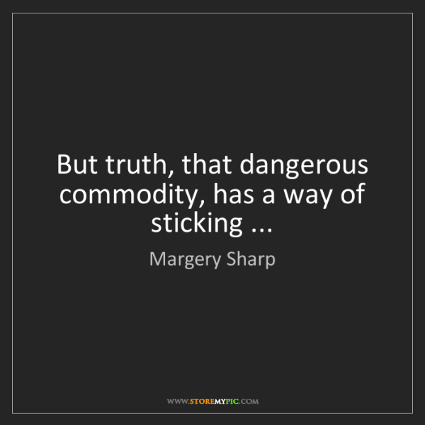 Margery Sharp: But truth, that dangerous commodity, has a way of sticking...