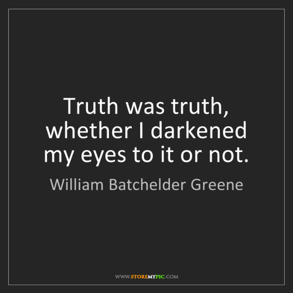 William Batchelder Greene: Truth was truth, whether I darkened my eyes to it or...