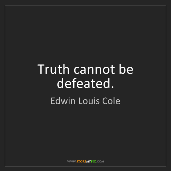 Edwin Louis Cole: Truth cannot be defeated.