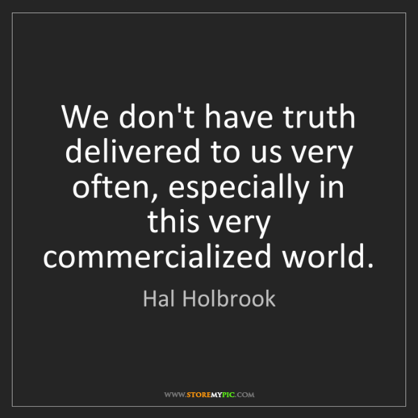 Hal Holbrook: We don't have truth delivered to us very often, especially...