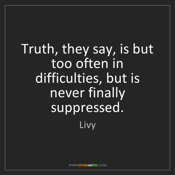 Livy: Truth, they say, is but too often in difficulties, but...