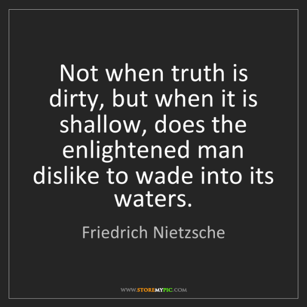 Friedrich Nietzsche: Not when truth is dirty, but when it is shallow, does...