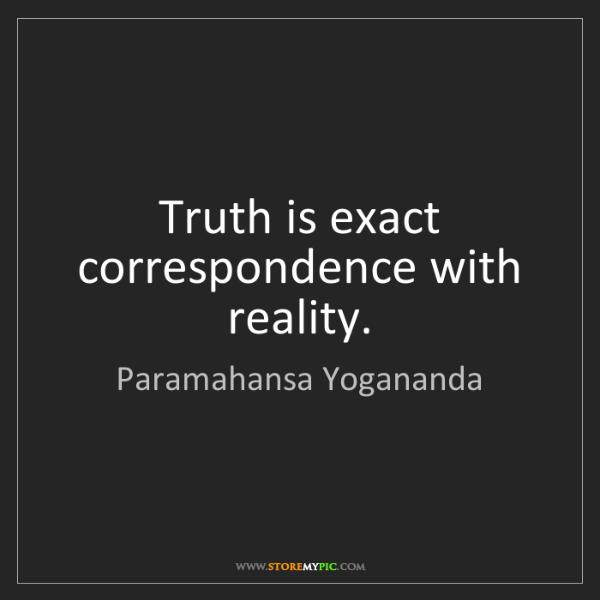 Paramahansa Yogananda: Truth is exact correspondence with reality.