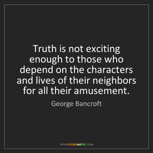 George Bancroft: Truth is not exciting enough to those who depend on the...