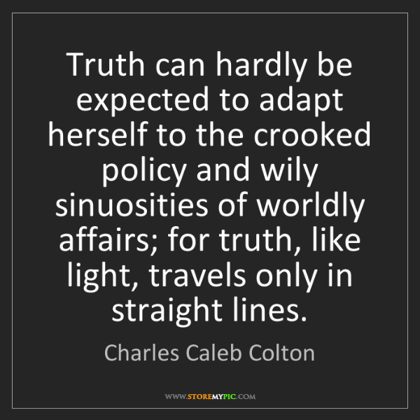 Charles Caleb Colton: Truth can hardly be expected to adapt herself to the...