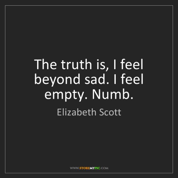 Elizabeth Scott: The truth is, I feel beyond sad. I feel empty. Numb.