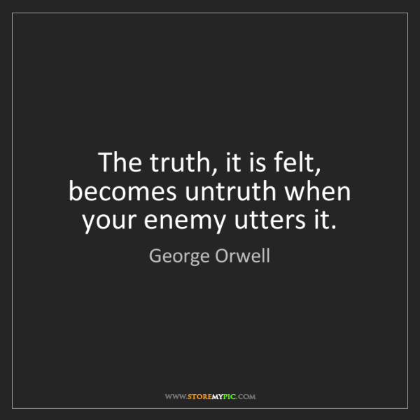 George Orwell: The truth, it is felt, becomes untruth when your enemy...