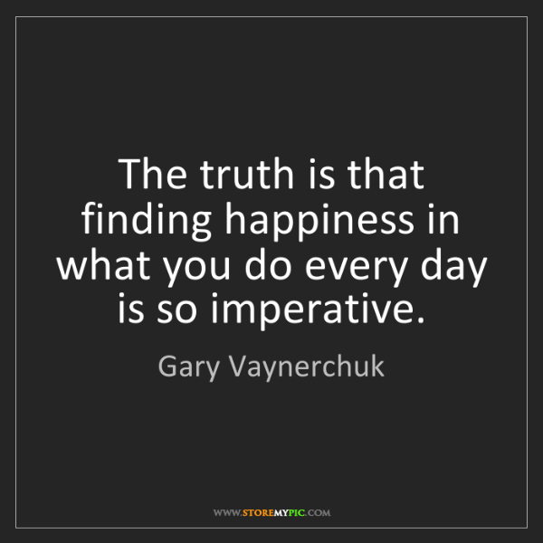 Gary Vaynerchuk: The truth is that finding happiness in what you do every...