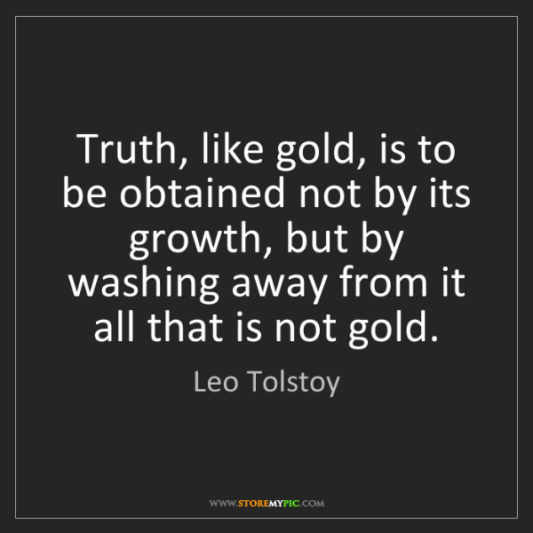 Leo Tolstoy: Truth, like gold, is to be obtained not by its growth,...