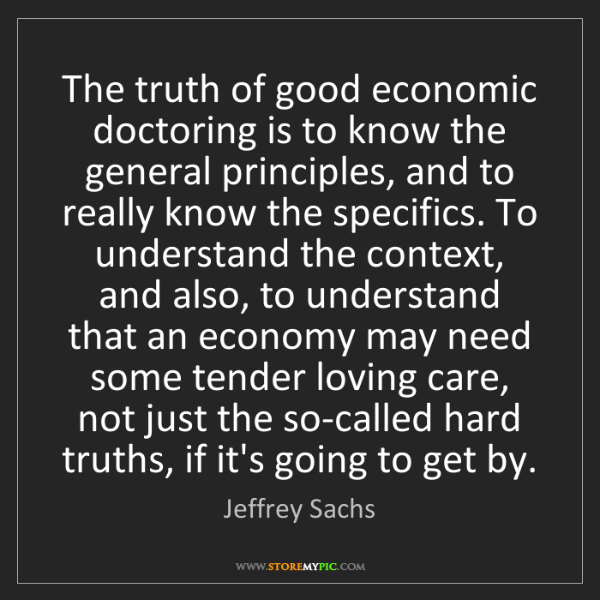 Jeffrey Sachs: The truth of good economic doctoring is to know the general...