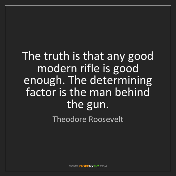 Theodore Roosevelt: The truth is that any good modern rifle is good enough....