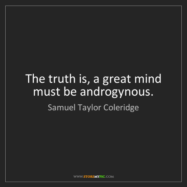 Samuel Taylor Coleridge: The truth is, a great mind must be androgynous.