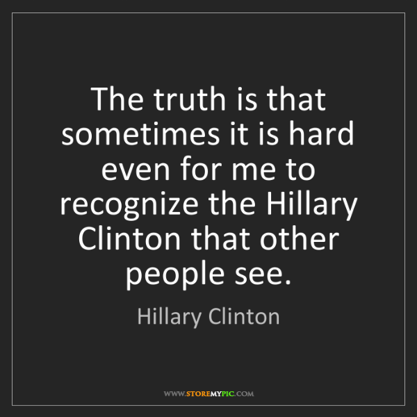 Hillary Clinton: The truth is that sometimes it is hard even for me to...
