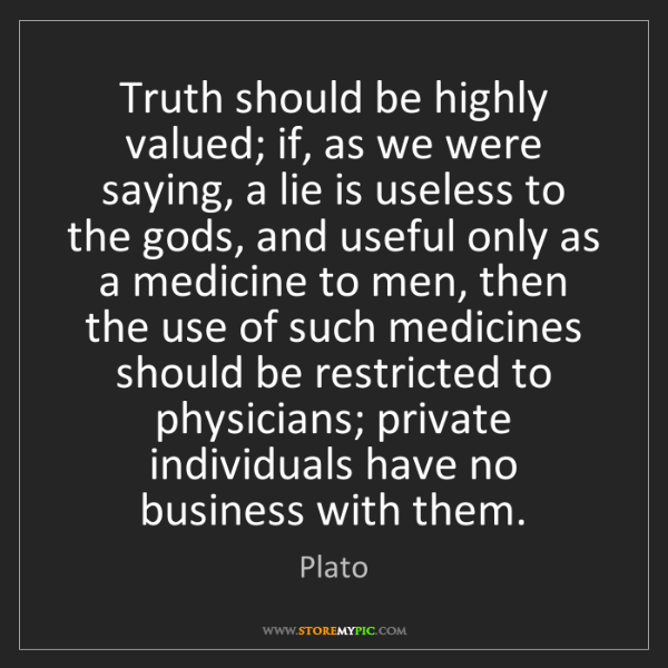 Plato: Truth should be highly valued; if, as we were saying,...