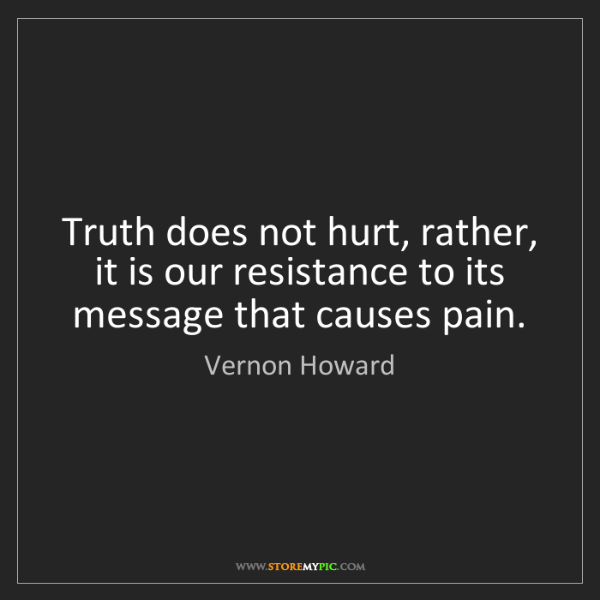 Vernon Howard: Truth does not hurt, rather, it is our resistance to...