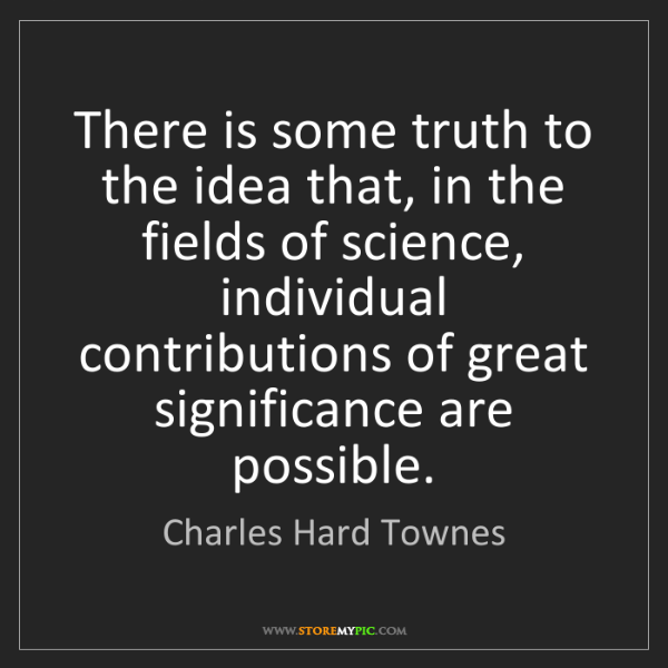 Charles Hard Townes: There is some truth to the idea that, in the fields of...
