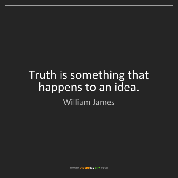 William James: Truth is something that happens to an idea.