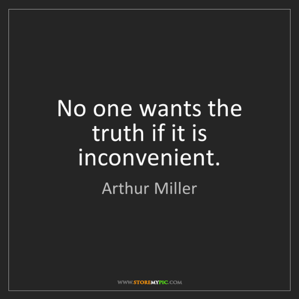 Arthur Miller: No one wants the truth if it is inconvenient.