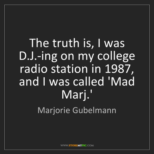 Marjorie Gubelmann: The truth is, I was D.J.-ing on my college radio station...