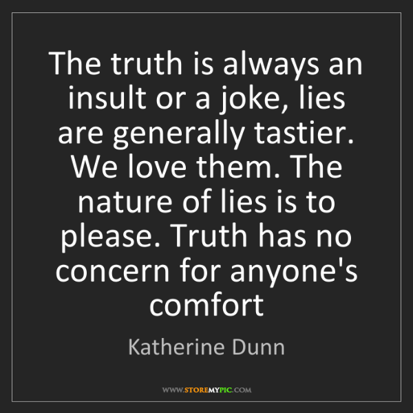Katherine Dunn: The truth is always an insult or a joke, lies are generally...