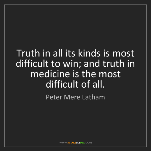 Peter Mere Latham: Truth in all its kinds is most difficult to win; and...