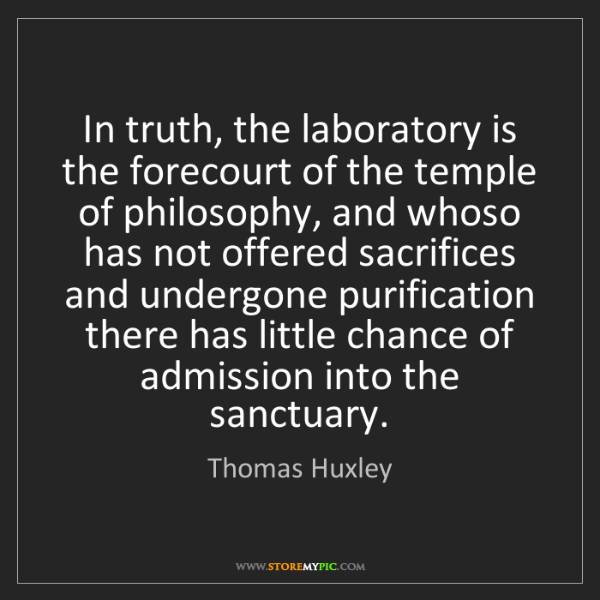 Thomas Huxley: In truth, the laboratory is the forecourt of the temple...