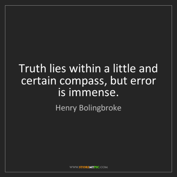 Henry Bolingbroke: Truth lies within a little and certain compass, but error...