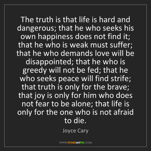 Joyce Cary: The truth is that life is hard and dangerous; that he...