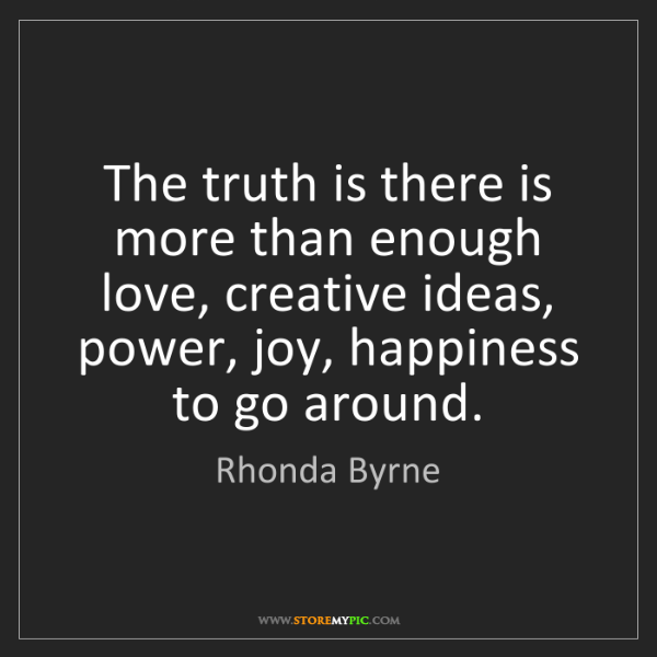 Rhonda Byrne: The truth is there is more than enough love, creative...