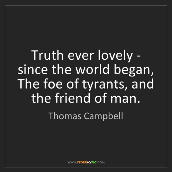 Thomas Campbell: Truth ever lovely - since the world began, The foe of...