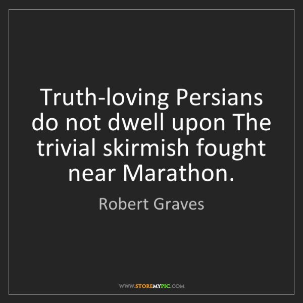 Robert Graves: Truth-loving Persians do not dwell upon The trivial skirmish...