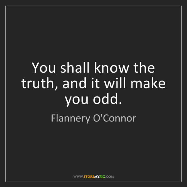 Flannery O'Connor: You shall know the truth, and it will make you odd.