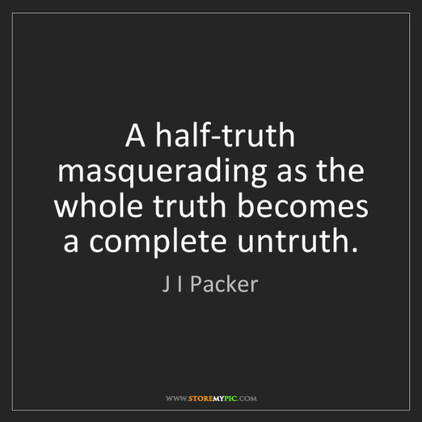 J I Packer: A half-truth masquerading as the whole truth becomes...