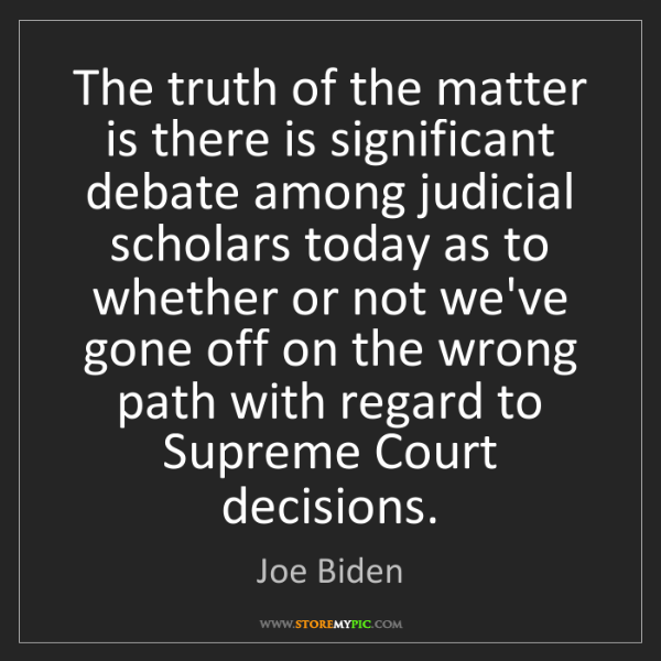 Joe Biden: The truth of the matter is there is significant debate...