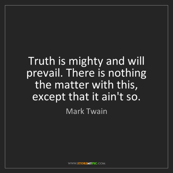 Mark Twain: Truth is mighty and will prevail. There is nothing the...