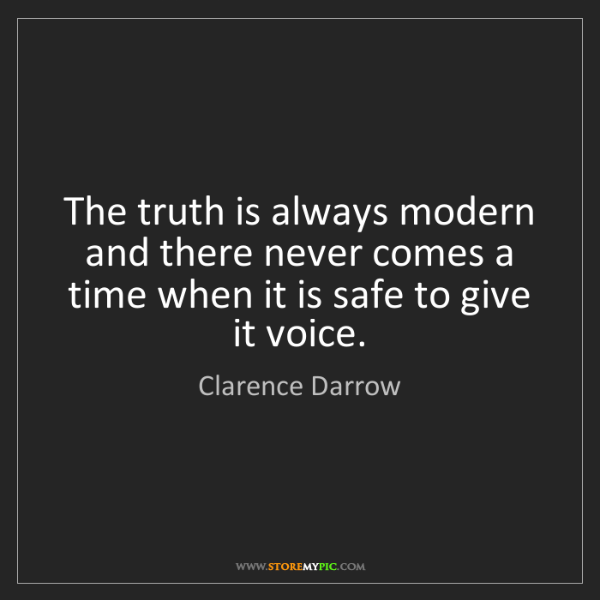 Clarence Darrow: The truth is always modern and there never comes a time...