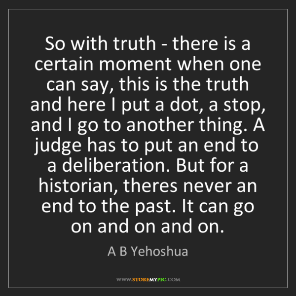 A B Yehoshua: So with truth - there is a certain moment when one can...
