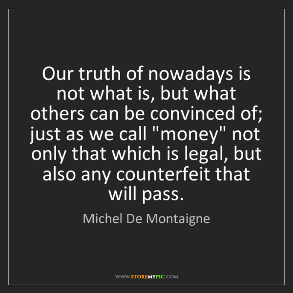 Michel De Montaigne: Our truth of nowadays is not what is, but what others...