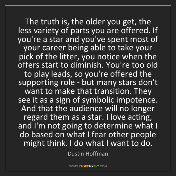 Dustin Hoffman: The truth is, the older you get, the less variety of...