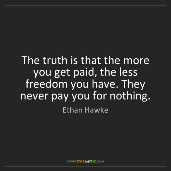 Ethan Hawke: The truth is that the more you get paid, the less freedom...
