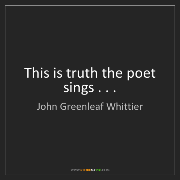 John Greenleaf Whittier: This is truth the poet sings . . .