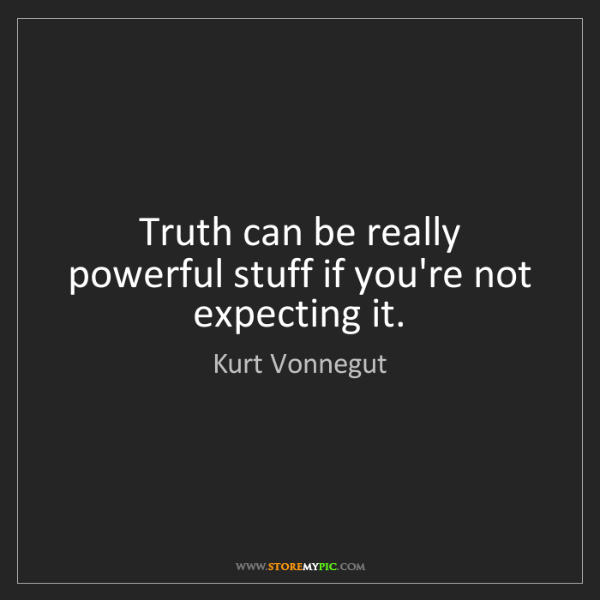 Kurt Vonnegut: Truth can be really powerful stuff if you're not expecting...
