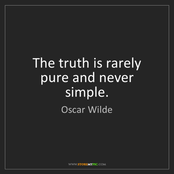 Oscar Wilde: The truth is rarely pure and never simple.