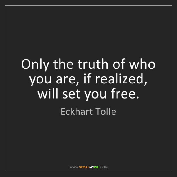 Eckhart Tolle: Only the truth of who you are, if realized, will set...