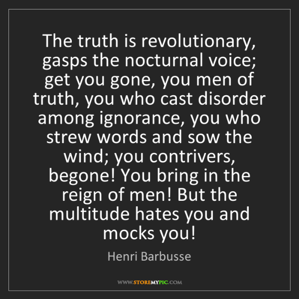 Henri Barbusse: The truth is revolutionary, gasps the nocturnal voice;...