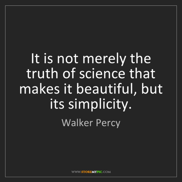 Walker Percy: It is not merely the truth of science that makes it beautiful,...